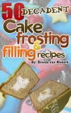 50 Decadent Cake Frosting And Filling Recipes ebook by Brenda Van Niekerk