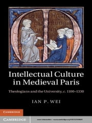Intellectual Culture in Medieval Paris - Theologians and the University, c.1100–1330 ebook by Ian P. Wei