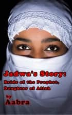 Jadwa's Story: Bride of the Prophet, Daughter of Allah ebook by Aabra