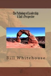 The Pathology of Leadership: A Sufi's Perspective ebook by Bill Whitehouse