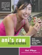 Ani's Raw Food Kitchen - Easy, Delectable Living Foods Recipes eBook by Ani Phyo