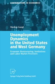 Unemployment Dynamics in the United States and West Germany - Economic Restructuring, Institutions and Labor Market Processes ebook by Markus Gangl