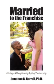 Married to the Franchise - Living a Championship Life of Partnership ebook by Jonathan A. Carroll, Ph.D.