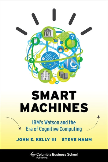 Smart Machines - IBM's Watson and the Era of Cognitive Computing ebook by Steve Hamm,John Kelly  III