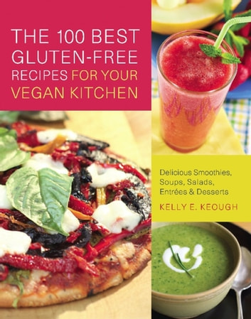 The 100 Best Gluten-Free Recipes for Your Vegan Kitchen - Delicious Smoothies, Soups, Salads, Entrees, and Desserts ebook by Kelly E. Keough