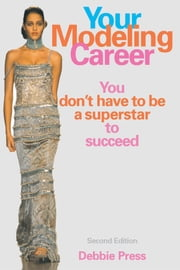 Your Modeling Career - You Don't Have to Be a Superstar to Succeed ebook by Debbie Press