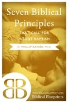 Seven Biblical Principles that Call for Infant Baptism ebook by Phillip Kayser