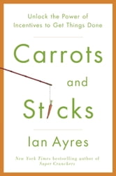 Carrots and Sticks - Unlock the Power of Incentives to Get Things Done ebook by Ian Ayres