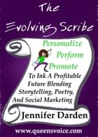 The Evolving Scribe - Personalize, Perform, Promote To Ink A Profitable Future Blending Storytelling, Poetry, And Social Marketing ebook by Jennifer Darden