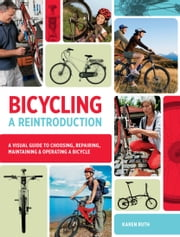 Bicycling: A Reintroduction - A Visual Guide to Choosing, Repairing, Maintaining & Operating a Bicycle ebook by Karen Ruth