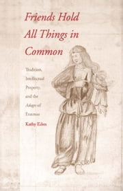 Friends Hold All Things in Common - Tradition, Intellectual Property, and the Adages of Erasmus ebook by Professor Kathy Eden