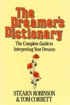 The Dreamer's Dictionary - The complete guide to interpreting your dreams ebook by Stearn Robinson, Tom Corbett