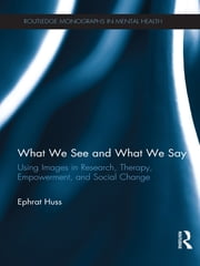 What We See and What We Say - Using Images in Research, Therapy, Empowerment, and Social Change ebook by Ephrat Huss