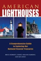 American Lighthouses - A Comprehensive Guide to Exploring Our National Coastal Treasures ebook by Ray Jones, Bruce Roberts, Cheryl Shelton-Roberts