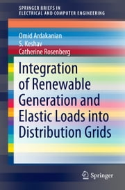 Integration of Renewable Generation and Elastic Loads into Distribution Grids ebook by Omid Ardakanian,S. Keshav,Catherine Rosenberg