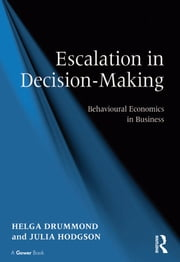 Escalation in Decision-Making - Behavioural Economics in Business ebook by Helga Drummond,Julia Hodgson