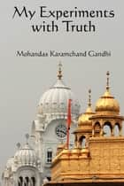 My Experiments with the Truth ebook by Mohandas Karamchand Gandhi