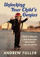 Unlocking Your Child's Genius ebook by Andrew Fuller