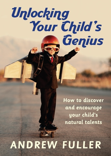 Unlocking Your Child's Genius - How to discover and encourage your child's natural talents ebook by Andrew Fuller