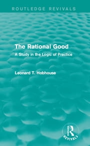The Rational Good - A Study in the Logic of Practice ebook by Leonard T. Hobhouse