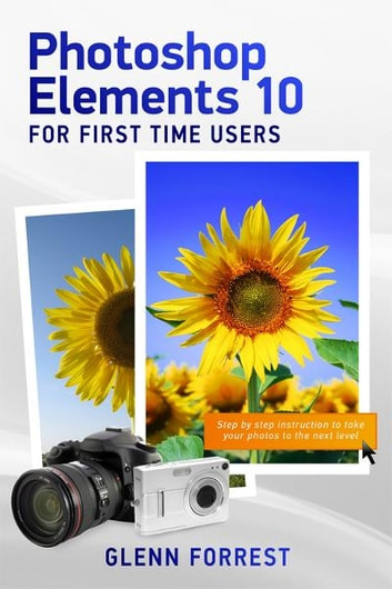 Photoshop Elements 10 For First Time Users - Step By Step Instruction to Take Your Photos to the Next Level ebook by Glenn Forrest