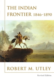 The Indian Frontier 1846-1890 ebook by Robert M. Utley