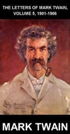 The Letters Of Mark Twain, Volume 5, 1901-1906 [con Glosario en Español] ebook by Mark Twain, Eternity Ebooks