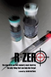 R-Zero - The Man With Perfect Memory Must Destroy The Only Thing That Can Help Him Forget ebook by David Mathias