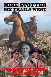 SIX TRAILS WEST - Collected short stories of the Old West by Mike Stotter ebook by Mike Stotter
