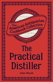 The Practical Distiller - Or, An Introduction to Making Whiskey, Gin, Brandy, Spirits, &c. &c. ebook by John Wyeth