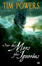 Sur des mers plus ignorées ebook by Tim Powers