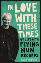In Love With These Times: My Life With Flying Nun Records ebook by Roger Shepherd