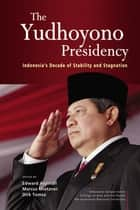 The Yudhoyono Presidency - Indonesia's Decade of Stability and Stagnation ebook by Edward Aspinall, Marcus Mietzner, Dirk Tomsa