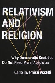 Relativism and Religion - Why Democratic Societies Do Not Need Moral Absolutes ebook by Carlo Invernizzi Accetti