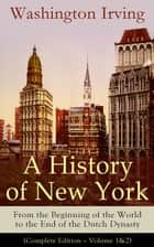 A History of New York: From the Beginning of the World to the End of the Dutch Dynasty (Complete Edition – Volume 1&2) - From the Prolific American Writer, Biographer and Historian, Author of Life of George Washington, Lives of Mahomet and His Successors... ebook by Washington Irving