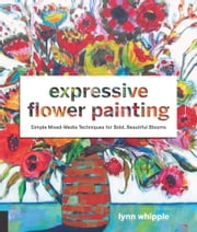 Expressive Flower Painting - Simple Mixed Media Techniques for Bold Beautiful Blooms ebook by Lynn Whipple
