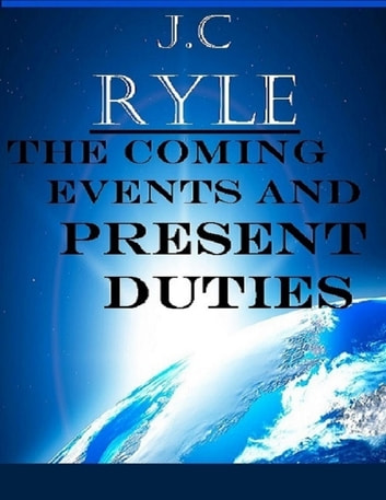The Coming Events and Present Duties ebook by J.C Ryle