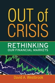 Out of Crisis - Rethinking Our Financial Markets ebook by David A. Westbrook