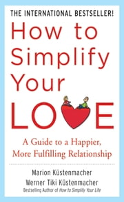 How to Simplify Your Love: A Guide to a Happier, More Fulfilling Relationship ebook by Werner Tiki Kustenmacher,Marion Kustenmacher