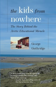 The Kids from Nowhere - The Story Behind the Arctic Educational Miracle ebook by Mr. George Guthridge