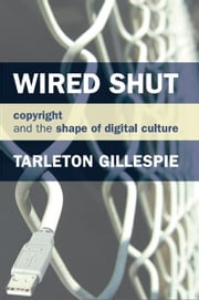 Wired Shut: Copyright and the Shape of Digital Culture ebook by Tarleton Gillespie