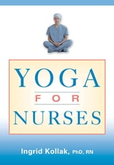 Yoga for Nurses ebook by Ingrid Kollak, PhD, RN