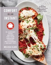 Comfort in an Instant - 75 Comfort Food Recipes for Your Pressure Cooker, Multicooker, and InstantPot® ebook by Melissa Clark