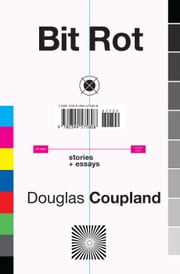 Bit Rot - stories + essays ebook by Douglas Coupland