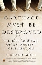 Carthage Must Be Destroyed - The Rise and Fall of an Ancient Civilization ebook by Richard Miles