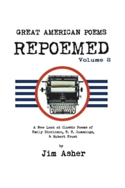 GREAT AMERICAN POEMS – REPOEMED Volume 2 - A New Look at Classic Poems of Emily Dickinson, E. E. Cummings, & Robert Frost ebook by Jim Asher