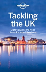 Lonely Planet Tackling the UK - Explore England and Wales during the rugby this autumn ebook by Neil Wilson,Oliver Berry,Marc Di Duca,Belinda Dixon,Peter Dragicevich,Damian Harper,Anna Kaminski,Catherine Le Nevez,Andy Symington
