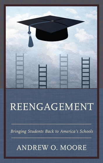 Reengagement - Bringing Students Back to America's Schools ebook by Andrew O. Moore