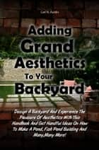 Adding Grand Aesthetics To Your Backyard - Design A Backyard And Experience The Pleasure Of Aesthetics With This Handbook And Get Handful Ideas On How To Make A Pond, Fish Pond Building And Many,Many More! ebook by Carl N. Austin
