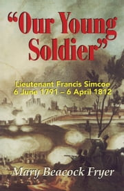 Our Young Soldier - Lieutenant Francis Simcoe 6 June 1791-6 April 1812 ebook by Mary Beacock Fryer